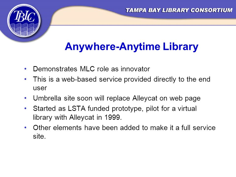 Anywhere-Anytime Library Demonstrates MLC role as innovator This is a web-based service provided directly to the end user Umbrella site soon will replace Alleycat on web page Started as LSTA funded prototype, pilot for a virtual library with Alleycat in 1999.