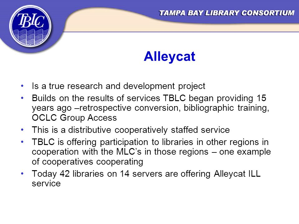 Alleycat Is a true research and development project Builds on the results of services TBLC began providing 15 years ago –retrospective conversion, bibliographic training, OCLC Group Access This is a distributive cooperatively staffed service TBLC is offering participation to libraries in other regions in cooperation with the MLCs in those regions – one example of cooperatives cooperating Today 42 libraries on 14 servers are offering Alleycat ILL service