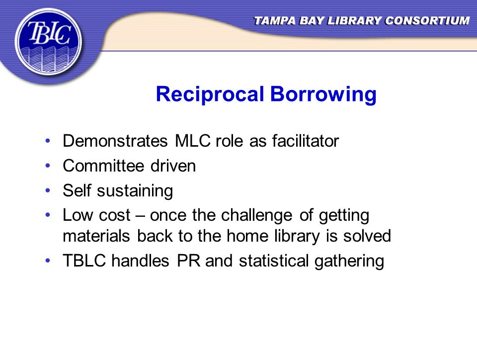 Reciprocal Borrowing Demonstrates MLC role as facilitator Committee driven Self sustaining Low cost – once the challenge of getting materials back to the home library is solved TBLC handles PR and statistical gathering