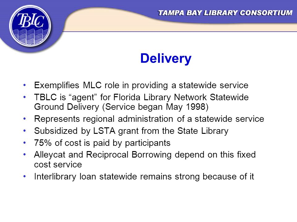 Delivery Exemplifies MLC role in providing a statewide service TBLC is agent for Florida Library Network Statewide Ground Delivery (Service began May 1998) Represents regional administration of a statewide service Subsidized by LSTA grant from the State Library 75% of cost is paid by participants Alleycat and Reciprocal Borrowing depend on this fixed cost service Interlibrary loan statewide remains strong because of it