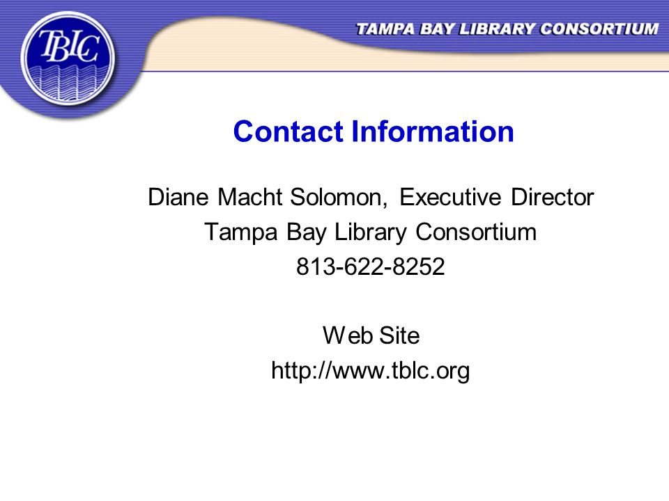 Contact Information Diane Macht Solomon, Executive Director Tampa Bay Library Consortium 813-622-8252 Web Site http://www.tblc.org