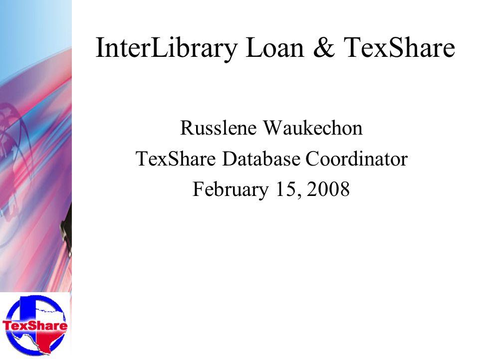 InterLibrary Loan & TexShare Russlene Waukechon TexShare Database Coordinator February 15, 2008