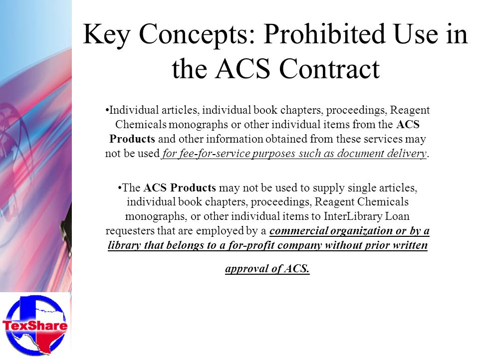 Key Concepts: Prohibited Use in the ACS Contract Individual articles, individual book chapters, proceedings, Reagent Chemicals monographs or other individual items from the ACS Products and other information obtained from these services may not be used for fee-for-service purposes such as document delivery.
