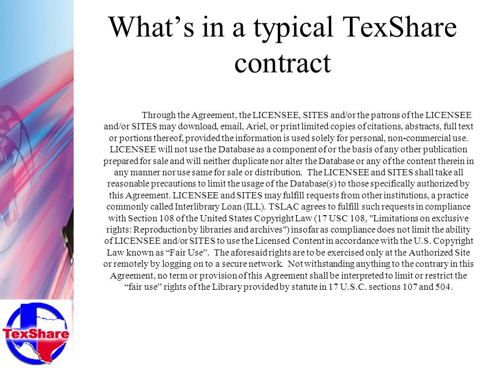 Whats in a typical TexShare contract Through the Agreement, the LICENSEE, SITES and/or the patrons of the LICENSEE and/or SITES may download, email, Ariel, or print limited copies of citations, abstracts, full text or portions thereof, provided the information is used solely for personal, non-commercial use.