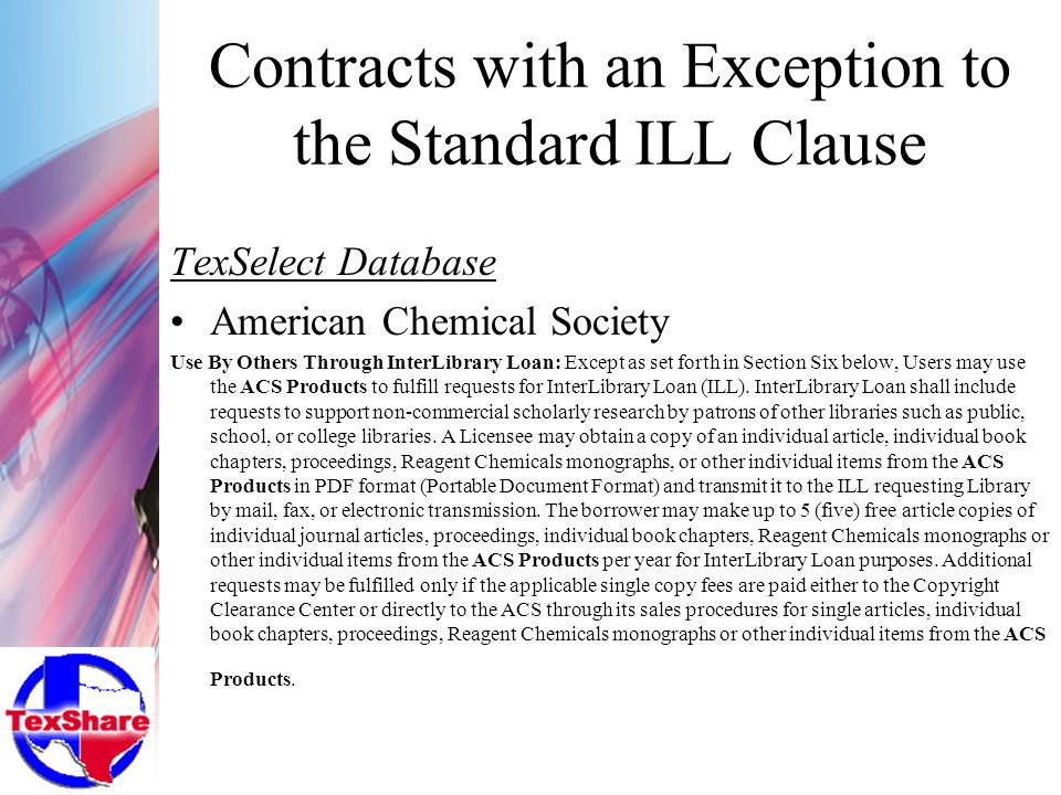 Contracts with an Exception to the Standard ILL Clause TexSelect Database American Chemical Society Use By Others Through InterLibrary Loan: Except as set forth in Section Six below, Users may use the ACS Products to fulfill requests for InterLibrary Loan (ILL).