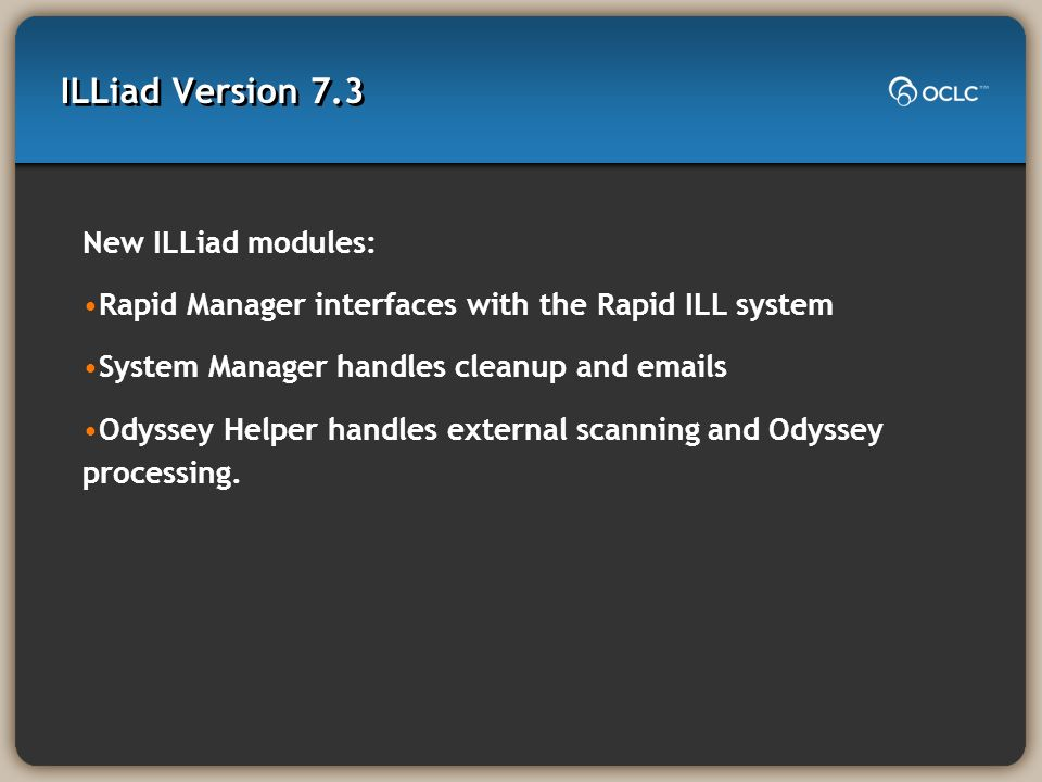 ILLiad Version 7.3 New ILLiad modules: Rapid Manager interfaces with the Rapid ILL system System Manager handles cleanup and emails Odyssey Helper handles external scanning and Odyssey processing.