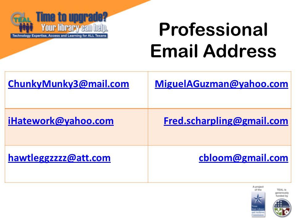 Professional Email Address ChunkyMunky3@mail.comMiguelAGuzman@yahoo.com iHatework@yahoo.comFred.scharpling@gmail.com hawtleggzzzz@att.comcbloom@gmail.com