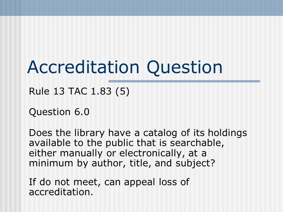 Accreditation Question Rule 13 TAC 1.83 (5) Question 6.0 Does the library have a catalog of its holdings available to the public that is searchable, either manually or electronically, at a minimum by author, title, and subject.