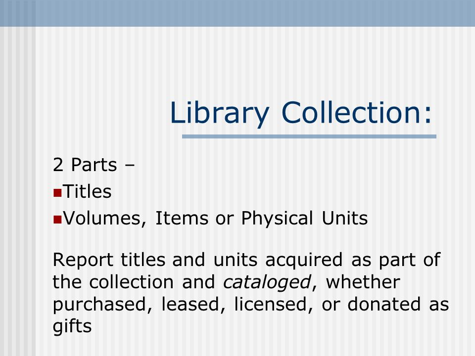 Library Collection: 2 Parts – Titles Volumes, Items or Physical Units Report titles and units acquired as part of the collection and cataloged, whether purchased, leased, licensed, or donated as gifts