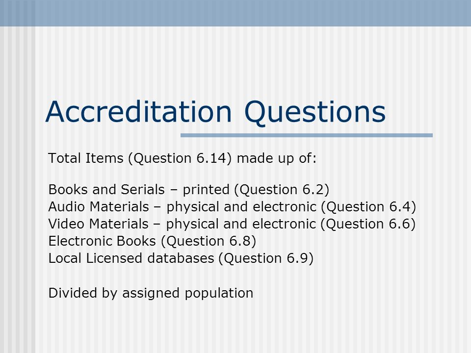 Accreditation Questions Total Items (Question 6.14) made up of: Books and Serials – printed (Question 6.2) Audio Materials – physical and electronic (Question 6.4) Video Materials – physical and electronic (Question 6.6) Electronic Books (Question 6.8) Local Licensed databases (Question 6.9) Divided by assigned population