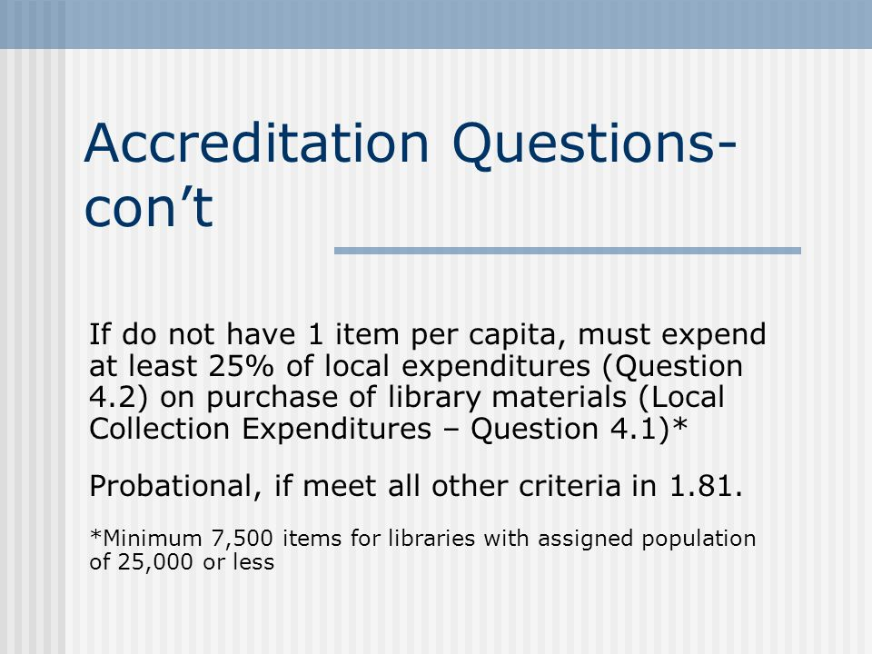 Accreditation Questions- cont If do not have 1 item per capita, must expend at least 25% of local expenditures (Question 4.2) on purchase of library materials (Local Collection Expenditures – Question 4.1)* Probational, if meet all other criteria in 1.81.
