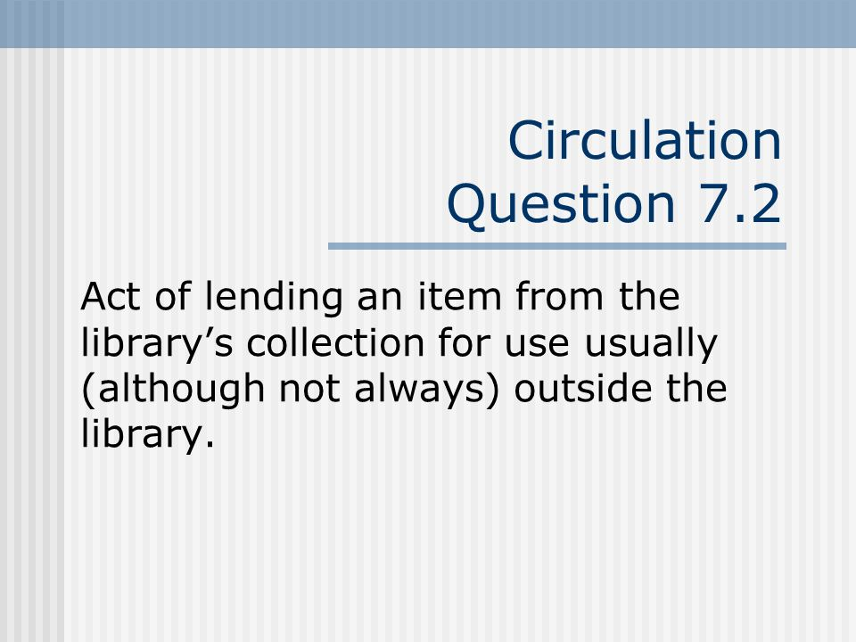 Circulation Question 7.2 Act of lending an item from the librarys collection for use usually (although not always) outside the library.