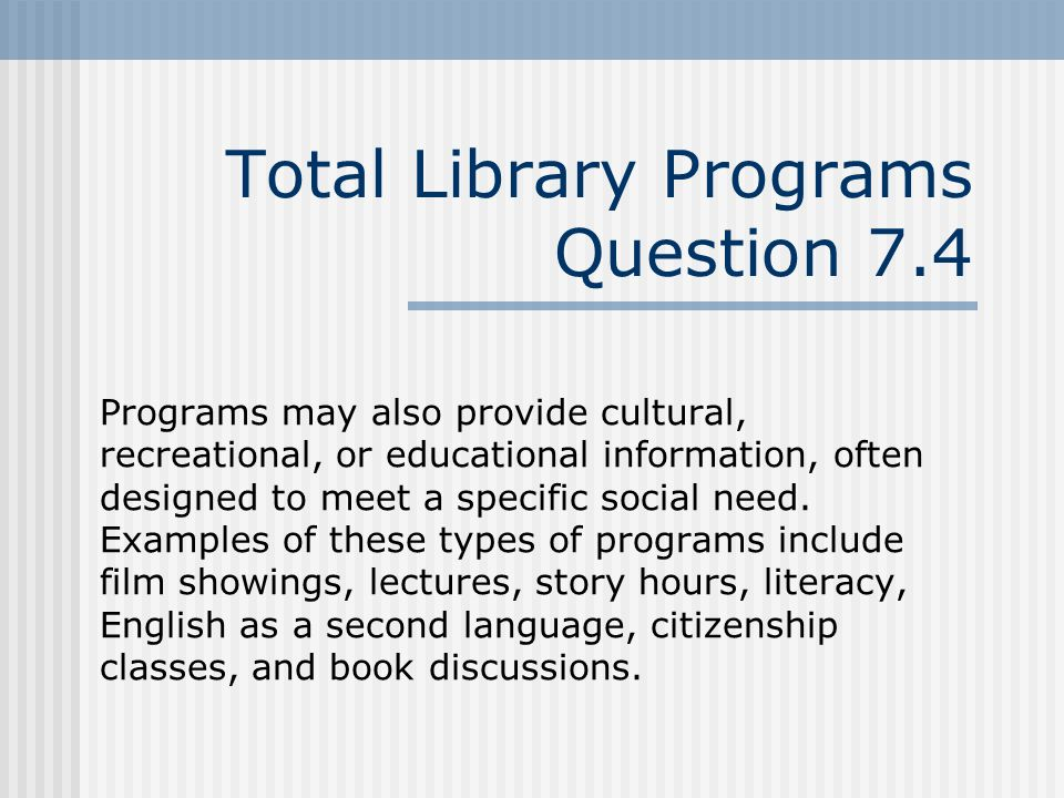 Total Library Programs Question 7.4 Programs may also provide cultural, recreational, or educational information, often designed to meet a specific social need.