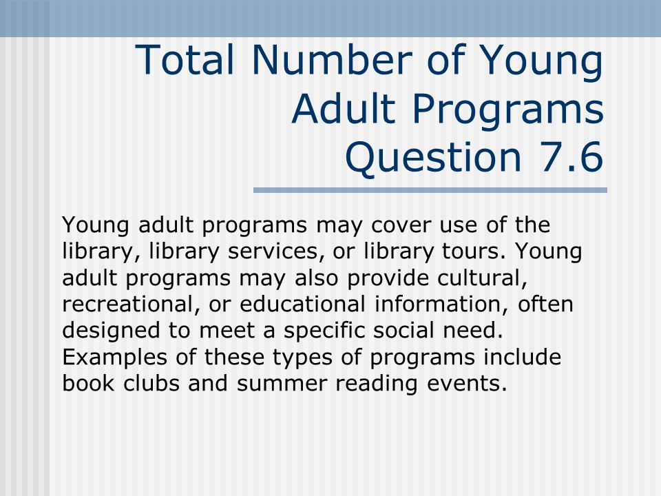 Total Number of Young Adult Programs Question 7.6 Young adult programs may cover use of the library, library services, or library tours.