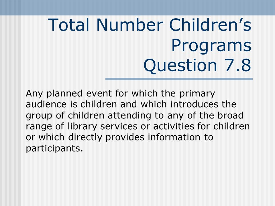 Total Number Childrens Programs Question 7.8 Any planned event for which the primary audience is children and which introduces the group of children attending to any of the broad range of library services or activities for children or which directly provides information to participants.