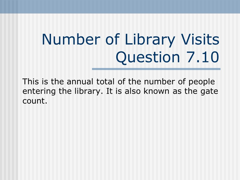 Number of Library Visits Question 7.10 This is the annual total of the number of people entering the library.