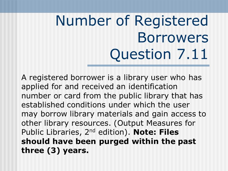 Number of Registered Borrowers Question 7.11 A registered borrower is a library user who has applied for and received an identification number or card from the public library that has established conditions under which the user may borrow library materials and gain access to other library resources.