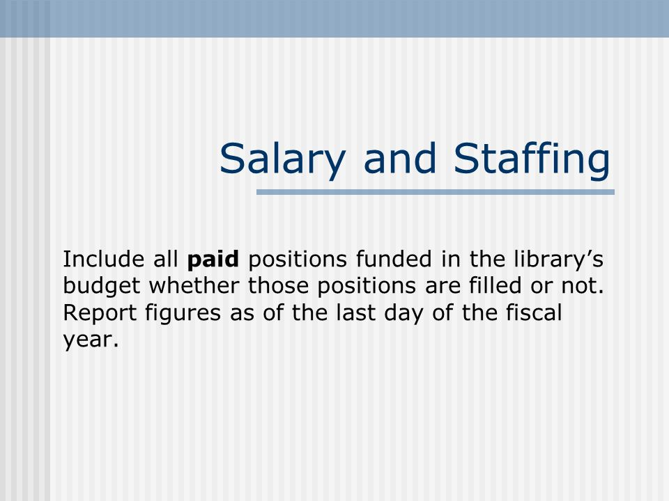 Salary and Staffing Include all paid positions funded in the librarys budget whether those positions are filled or not.