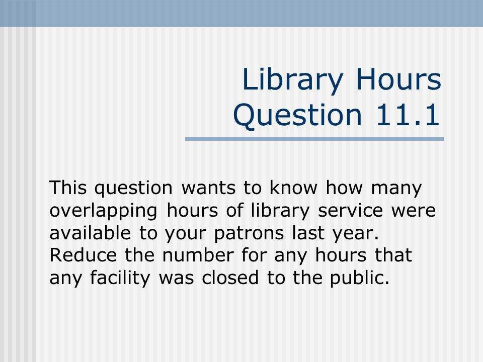Library Hours Question 11.1 This question wants to know how many overlapping hours of library service were available to your patrons last year.