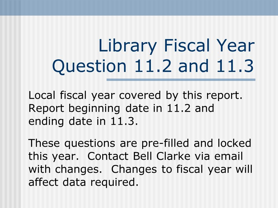 Library Fiscal Year Question 11.2 and 11.3 Local fiscal year covered by this report.
