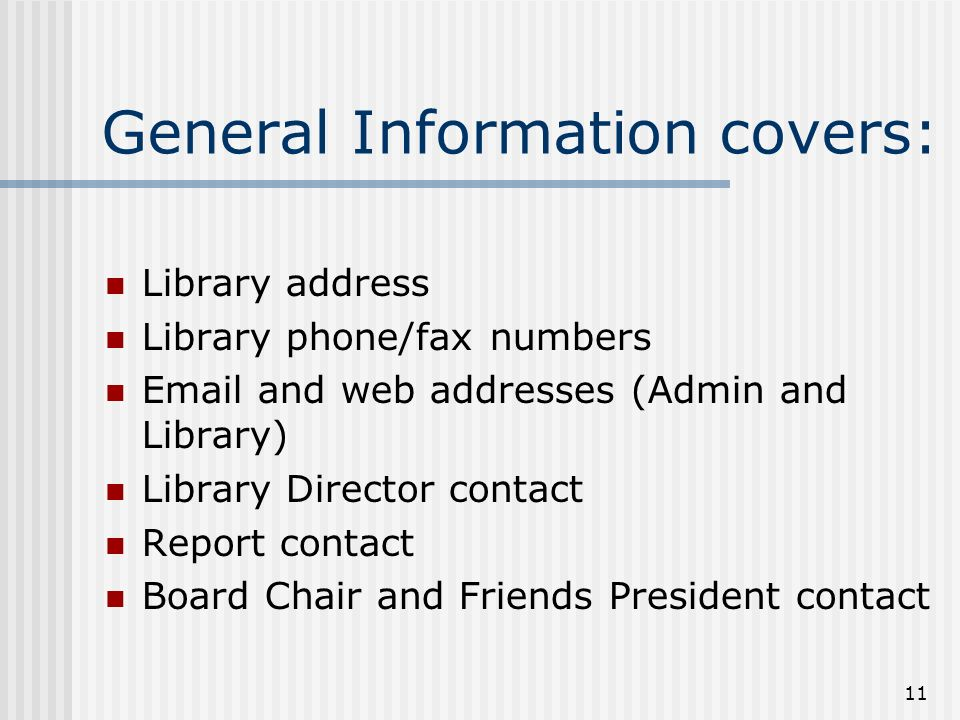 11 General Information covers: Library address Library phone/fax numbers Email and web addresses (Admin and Library) Library Director contact Report contact Board Chair and Friends President contact