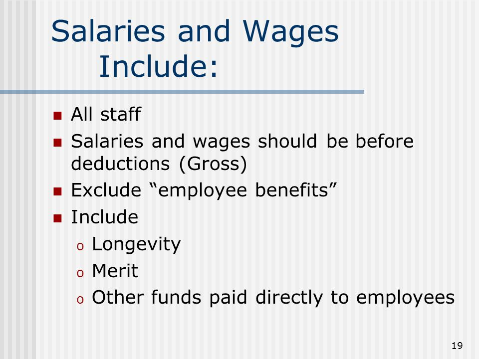 19 Salaries and Wages Include: All staff Salaries and wages should be before deductions (Gross) Exclude employee benefits Include o Longevity o Merit o Other funds paid directly to employees