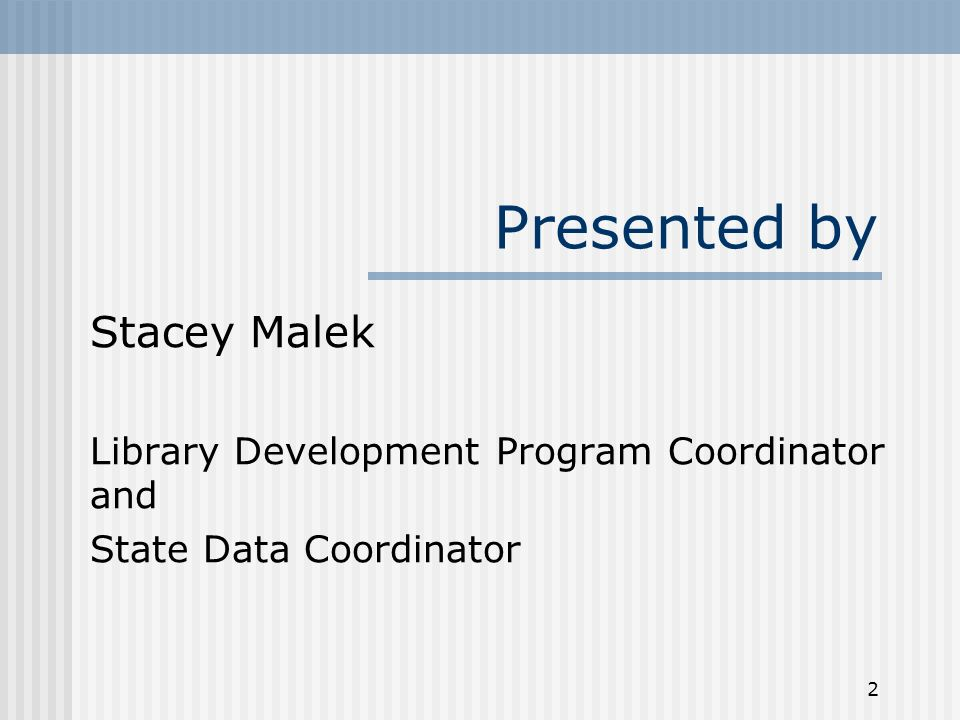 2 Presented by Stacey Malek Library Development Program Coordinator and State Data Coordinator