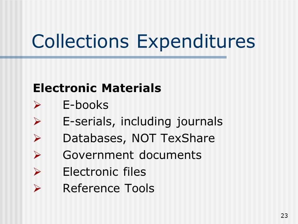 23 Collections Expenditures Electronic Materials E-books E-serials, including journals Databases, NOT TexShare Government documents Electronic files Reference Tools
