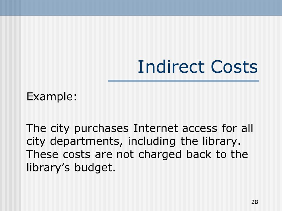 28 Indirect Costs Example: The city purchases Internet access for all city departments, including the library. These costs are not charged back to the