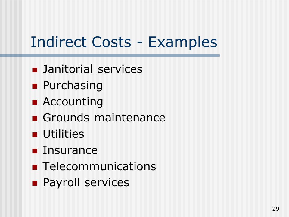 29 Indirect Costs - Examples Janitorial services Purchasing Accounting Grounds maintenance Utilities Insurance Telecommunications Payroll services
