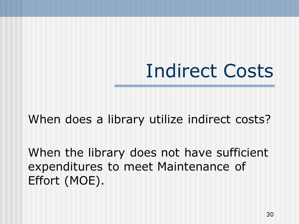30 Indirect Costs When does a library utilize indirect costs? When the library does not have sufficient expenditures to meet Maintenance of Effort (MO