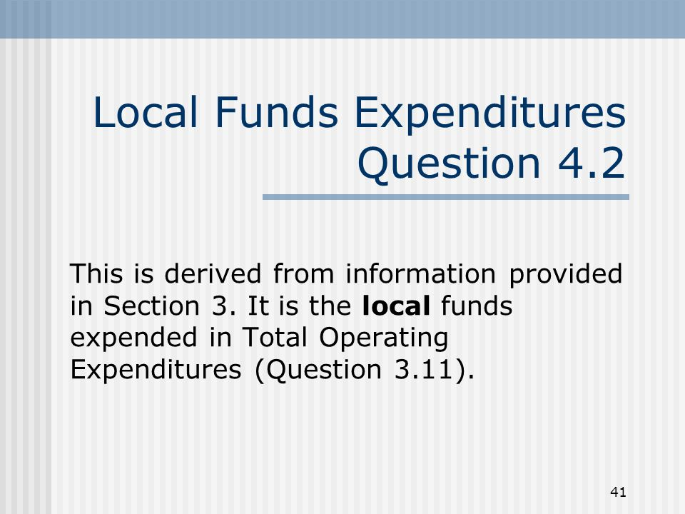 41 Local Funds Expenditures Question 4.2 This is derived from information provided in Section 3.