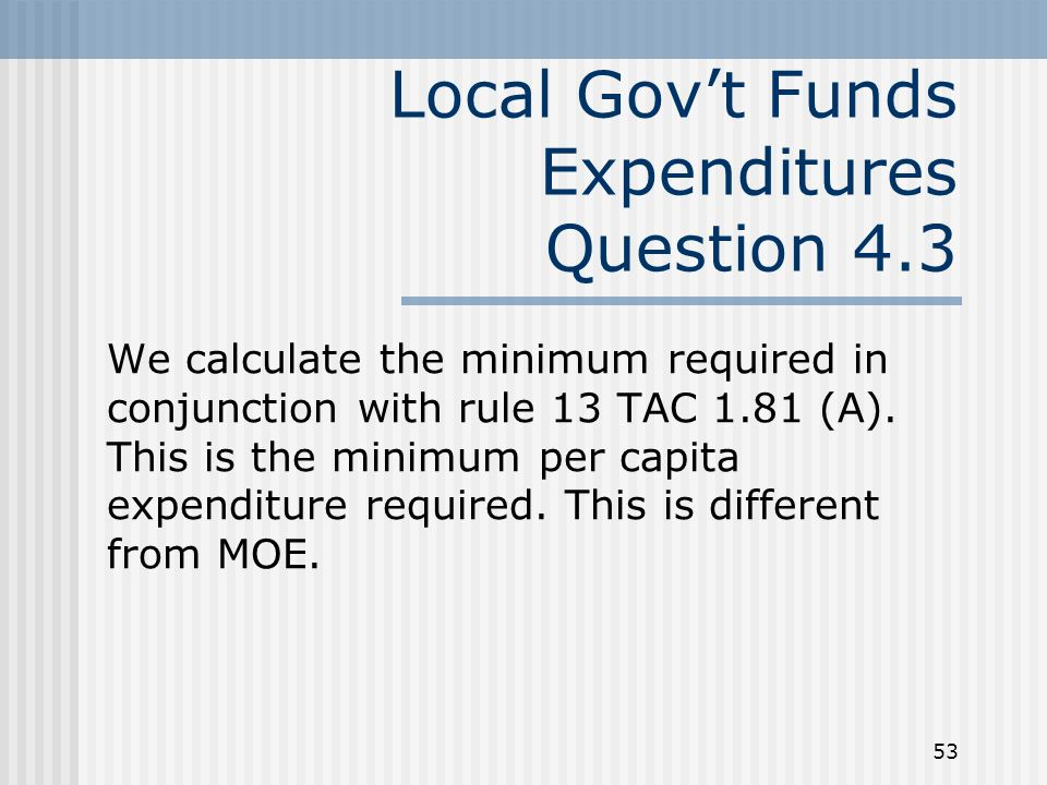 53 Local Govt Funds Expenditures Question 4.3 We calculate the minimum required in conjunction with rule 13 TAC 1.81 (A).