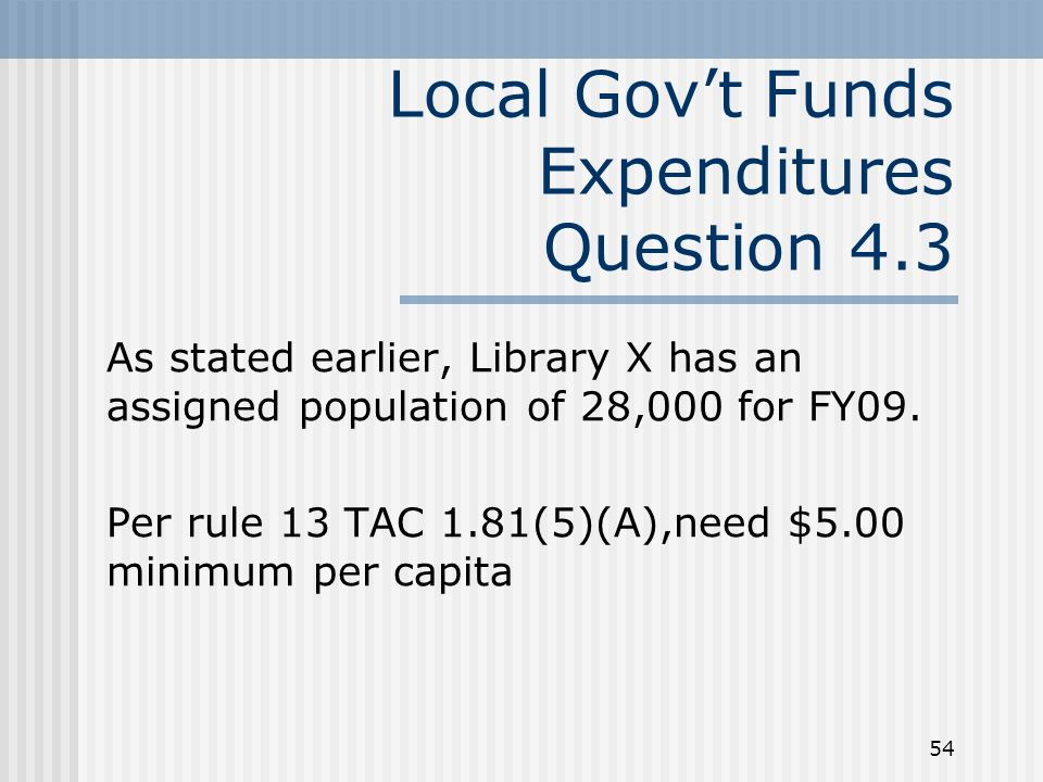54 Local Govt Funds Expenditures Question 4.3 As stated earlier, Library X has an assigned population of 28,000 for FY09. Per rule 13 TAC 1.81(5)(A),n