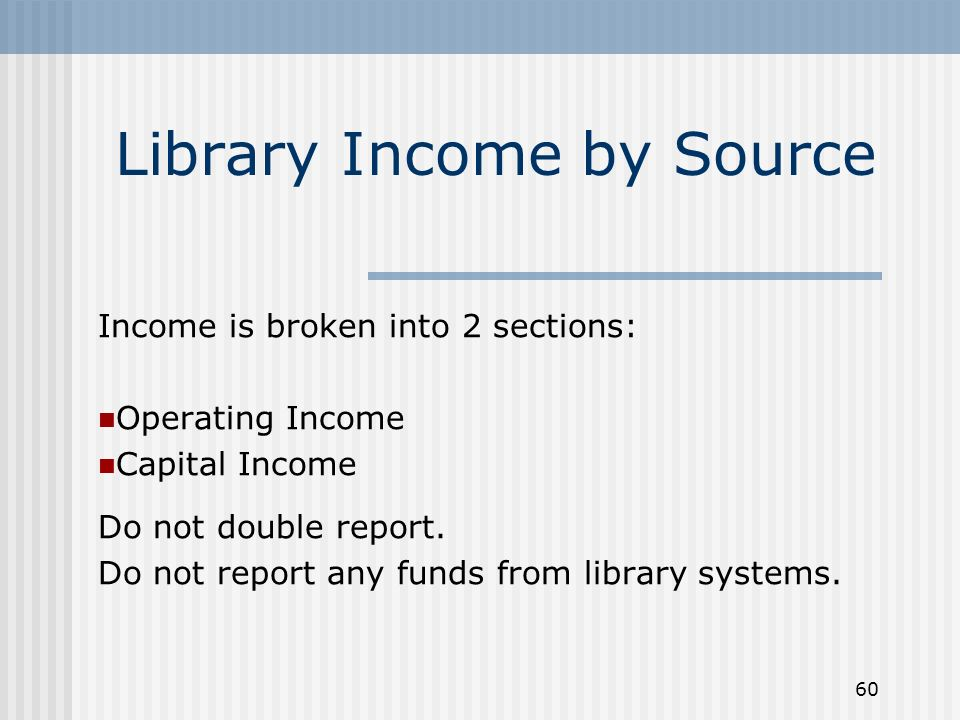 60 Library Income by Source Income is broken into 2 sections: Operating Income Capital Income Do not double report.