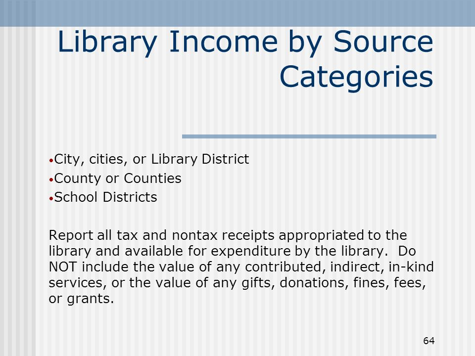 64 Library Income by Source Categories City, cities, or Library District County or Counties School Districts Report all tax and nontax receipts appropriated to the library and available for expenditure by the library.