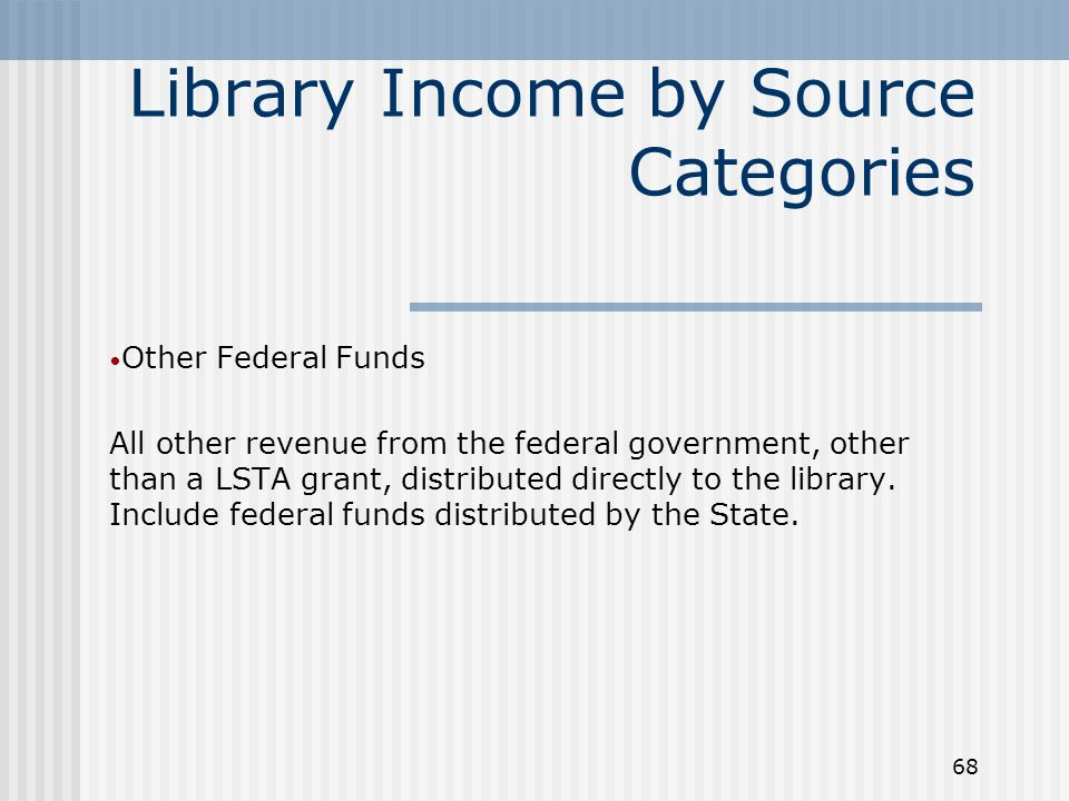 68 Library Income by Source Categories Other Federal Funds All other revenue from the federal government, other than a LSTA grant, distributed directly to the library.