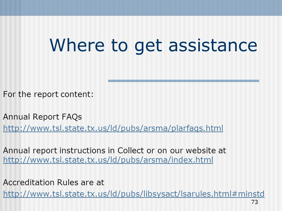 73 Where to get assistance For the report content: Annual Report FAQs http://www.tsl.state.tx.us/ld/pubs/arsma/plarfaqs.html Annual report instructions in Collect or on our website at http://www.tsl.state.tx.us/ld/pubs/arsma/index.html http://www.tsl.state.tx.us/ld/pubs/arsma/index.html Accreditation Rules are at http://www.tsl.state.tx.us/ld/pubs/libsysact/lsarules.html#minstd