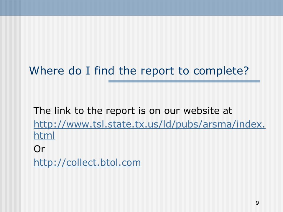 9 Where do I find the report to complete? The link to the report is on our website at http://www.tsl.state.tx.us/ld/pubs/arsma/index. html Or http://c