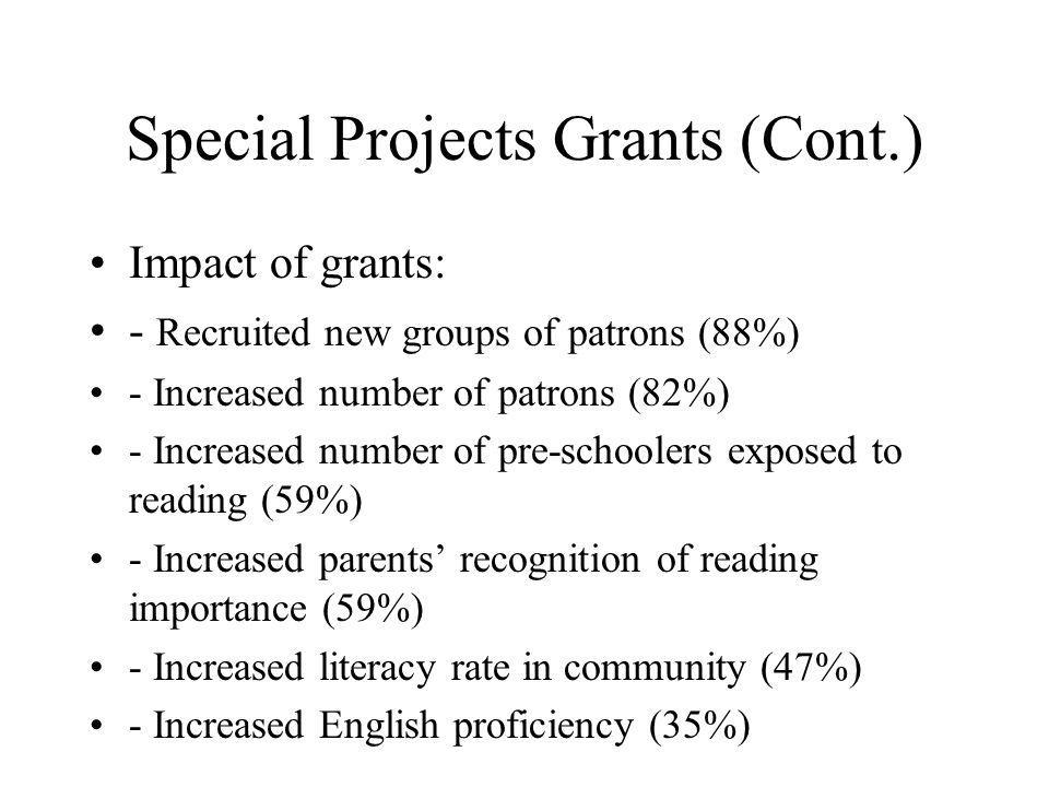 Special Projects Grants (Cont.) Impact of grants: - Recruited new groups of patrons (88%) - Increased number of patrons (82%) - Increased number of pre-schoolers exposed to reading (59%) - Increased parents recognition of reading importance (59%) - Increased literacy rate in community (47%) - Increased English proficiency (35%)