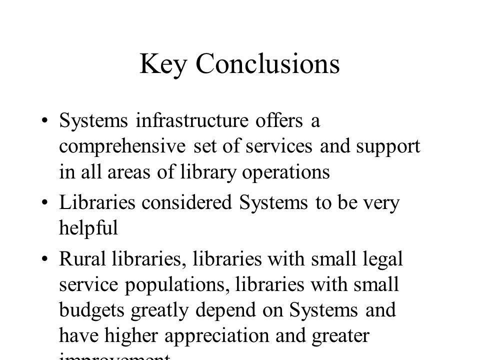 Key Conclusions Systems infrastructure offers a comprehensive set of services and support in all areas of library operations Libraries considered Systems to be very helpful Rural libraries, libraries with small legal service populations, libraries with small budgets greatly depend on Systems and have higher appreciation and greater improvement