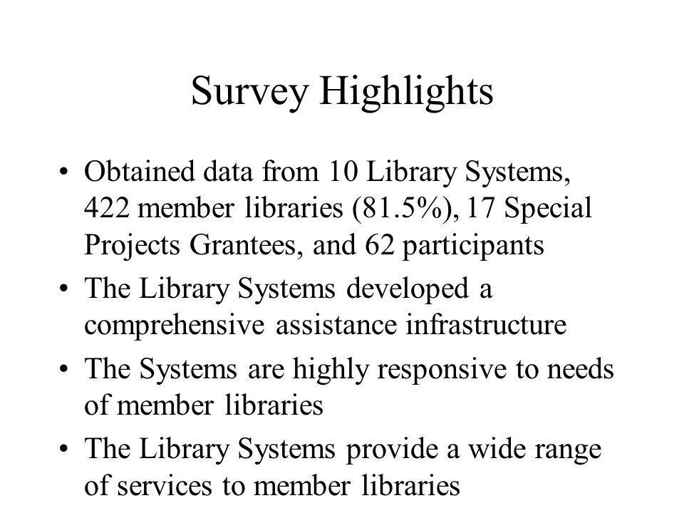 Survey Highlights (Cont.) Most common services: collection development (98%), continuing education (97%), training in use of electronic resources (88%), consulting (77%) More than 2/3 of libraries regard assistance very helpful Libraries expressed a high level of satisfaction with Systems services and assistance