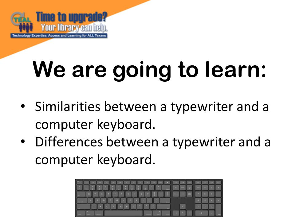 We are going to learn: Similarities between a typewriter and a computer keyboard. Differences between a typewriter and a computer keyboard.