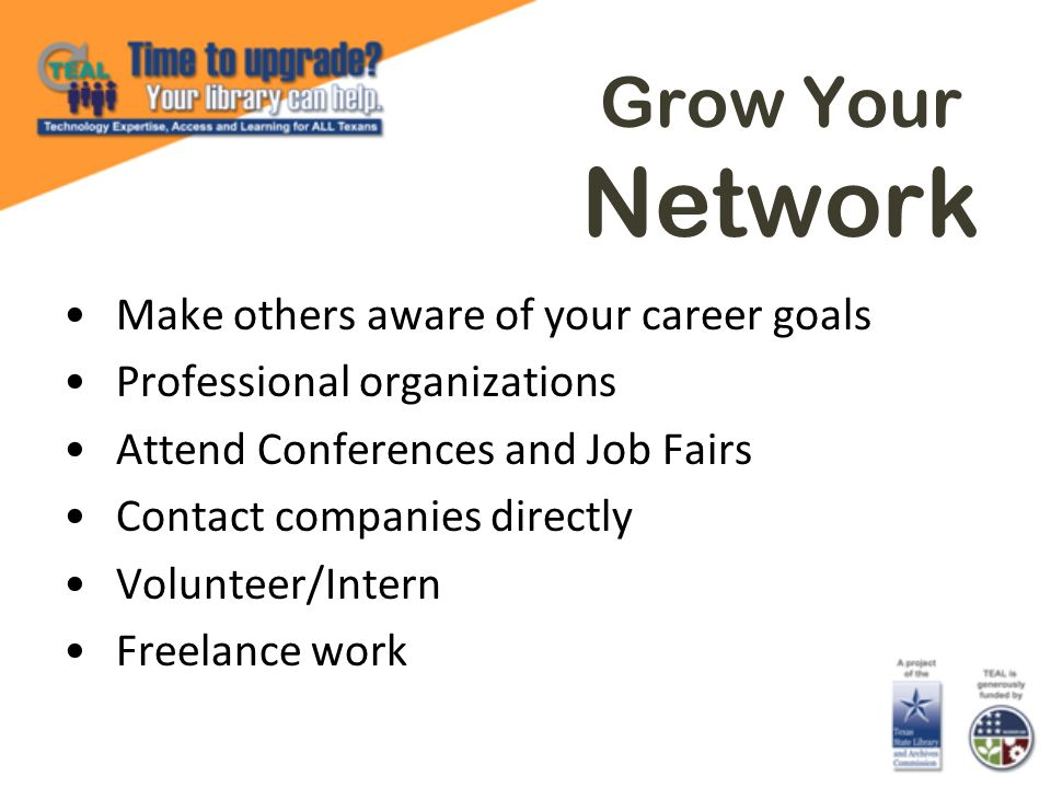 Grow Your Network Make others aware of your career goals Professional organizations Attend Conferences and Job Fairs Contact companies directly Volunteer/Intern Freelance work