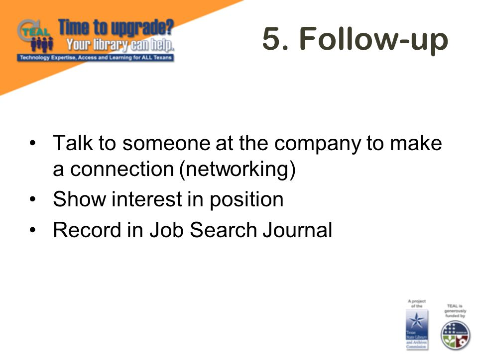 5. Follow-up Talk to someone at the company to make a connection (networking) Show interest in position Record in Job Search Journal