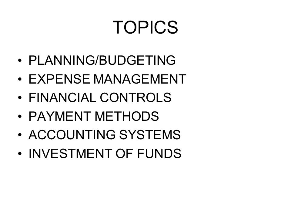 TOPICS PLANNING/BUDGETING EXPENSE MANAGEMENT FINANCIAL CONTROLS PAYMENT METHODS ACCOUNTING SYSTEMS INVESTMENT OF FUNDS