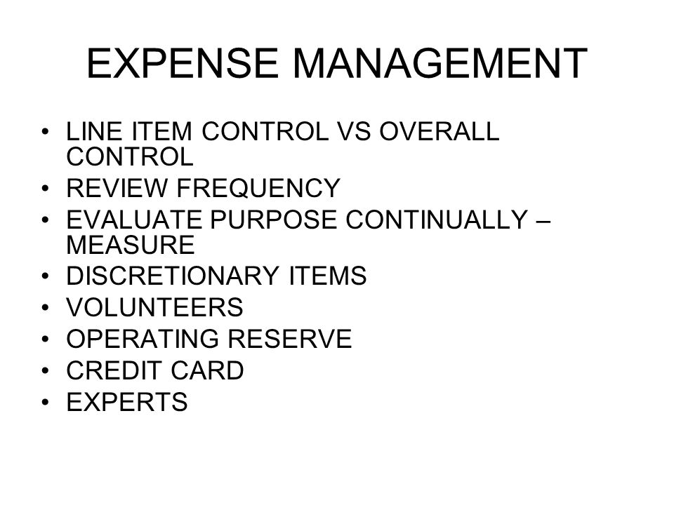 EXPENSE MANAGEMENT LINE ITEM CONTROL VS OVERALL CONTROL REVIEW FREQUENCY EVALUATE PURPOSE CONTINUALLY – MEASURE DISCRETIONARY ITEMS VOLUNTEERS OPERATING RESERVE CREDIT CARD EXPERTS