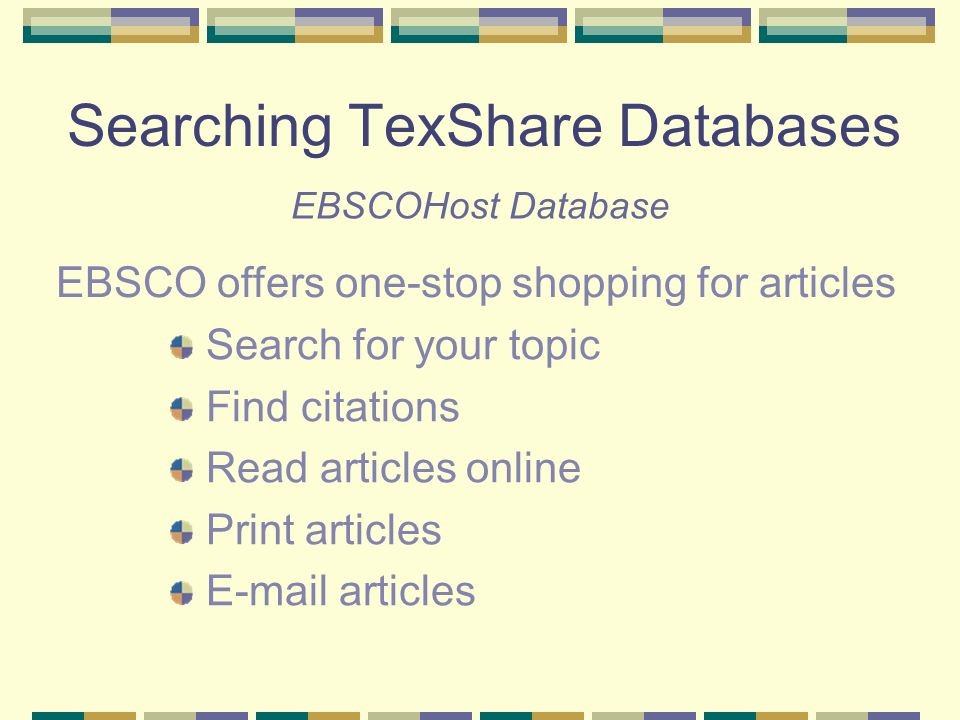Searching TexShare Databases Search for your topic Find citations Read articles online Print articles  articles EBSCOHost Database EBSCO offers one-stop shopping for articles