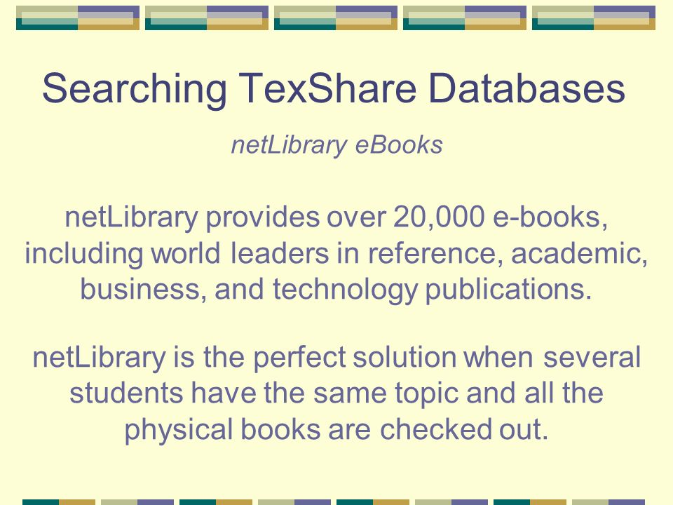Searching TexShare Databases netLibrary eBooks netLibrary provides over 20,000 e-books, including world leaders in reference, academic, business, and technology publications.