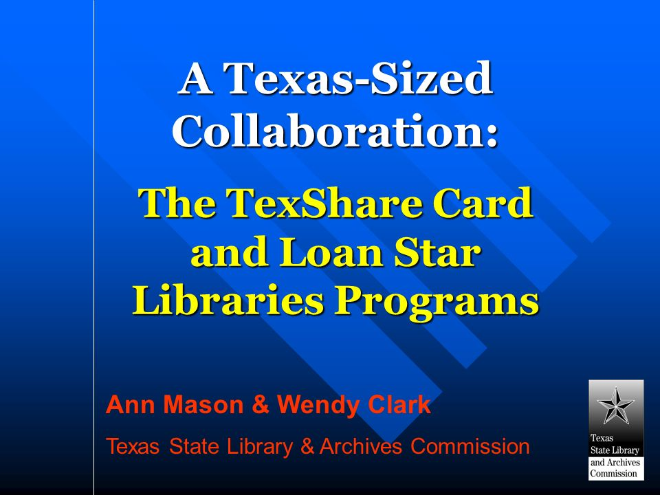 A Texas-Sized Collaboration: The TexShare Card and Loan Star Libraries Programs Ann Mason & Wendy Clark Texas State Library & Archives Commission